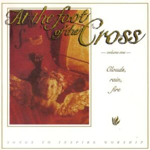 At the Foot of the Cross Volume 1 - Clouds, Rain, Fire - Cover 1